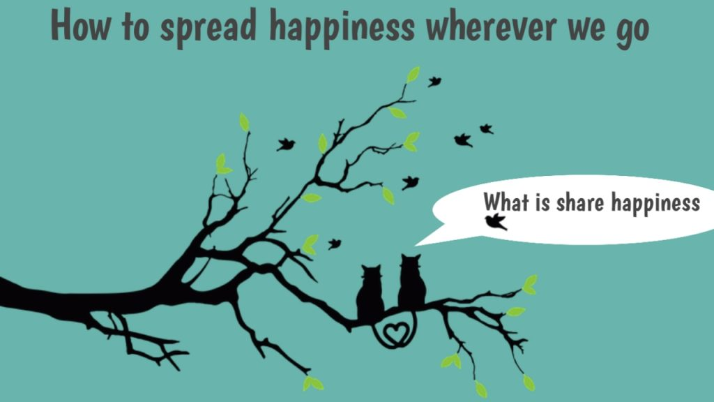 How to spread happiness wherever we go: (share happiness)